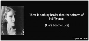 quote-there-is-nothing-harder-than-the-softness-of-indifference-clare-boothe-luce-115534