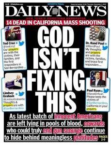 Under the paper's masthead is a red band with the words '14 dead in California mass shooting', then below that 4 images of tweets from Ted Cruz, Rand Paul, Lindsey Graham, and Paul Ryan - each offering prayers to the victims, with the word 'prayers' highlighted - and in the middle is the large print message 'God isn't fixing this', above the text 'As latest batch of *innocent Americans* are left lying in pools of blood, *cowards* who could truly *end gun scourge* continue to hide behind meaningless *platitudes*'
