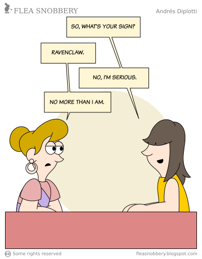 """[The webcomic """"Sign"""" from """"Flea Snobbery"""" by Andrés Diplotti. In it a couple appear to be on a date, when one asks what the other's sign is, the other responds """"Ravenclaw"""", the first says """"No, I'm serious"""", and the other replies """"No more than I am."""""""