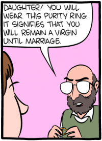 [The first panel of the 2017-05-03 Saturday Morning Breakfast Cereal comic Virginity, showing a father telling his daughter: You will wear this purity ring; it signifies that you will remain a virgin until marriage.]