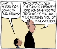 """[A cartoon showing a child talking to a priest. The child asks, """"Wait, is there fire down in purgatory?"""" The priest answers, """"Canonically, yes. The flames intensify your longing for the Lord, thus purging you of imperfection.""""]"""