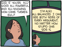 "[The first panel shows a woman praying: ""God, if you're all-good all-powerful and all-knowing, how come there's evil?"" The second panel shows God's response: ""I'm also all-balanced. I can see both sides of every argument, no matter how stupid one side is.""]"
