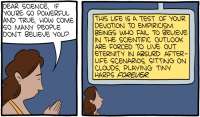 "[A cartoon, with a woman praying in the first panel: ""Dear science, if you're so powerful and true, how come so many people don't believe you?"" In the second panel, ""science"" (as if a god) replies: ""This life is a test of your devotion to empiricism. Beings who fail to believe in the scientific outlook are forced to lie out eternity in absurd afterlife scenarios, sitting out clouds, playing tiny harps FOREVER.""]"