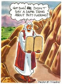 "[A comic illustrating Moses coming down from the mountain with the Ten Commandments tablets. He looks pleased, and is thinking: ""Hot dog! He didn't say a damn thing about butt-fucking!""]"