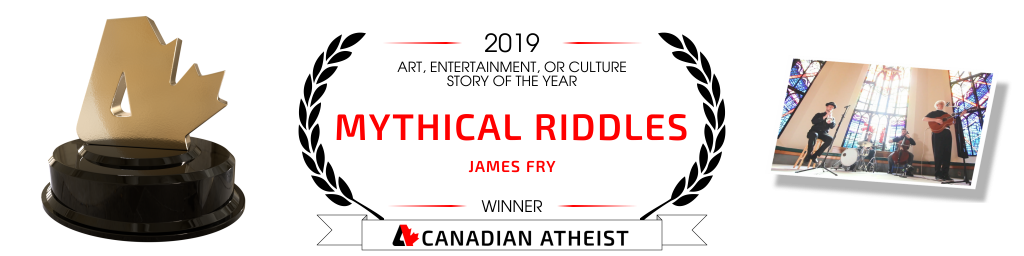 "[Banner saying ""Mythical Riddles"" by James Fry is the 2019 Canadian Atheist art, entertainment, or culture story of the year]"