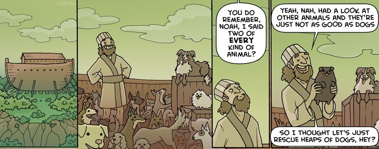 """[A comic, with the first panel depicting Noah's Ark, and the second depicting Noah standing on the Ark, smiling proudly, surrounded by dozens of dogs. In the third panel, God speaks to Noah: """"You do remember, Noah, I said two of EVERY kind of animal?"""" In the fourth, Noah responds: """"Yeah, nah, had a look at the other animals and they're just not as good as dogs. So I thought, let's just rescue heaps of dogs, hey?""""]"""