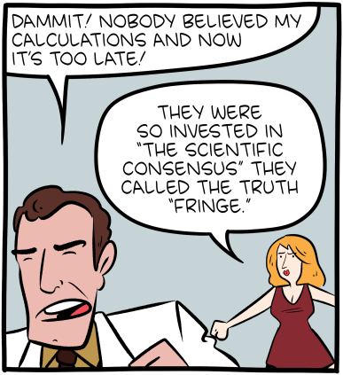 """[A cartoon panel with a movie stereotypical lantern-jawed, lab-coat wearing scientist and gorgeous female partner in makeup and dress. The scientist is angrily saying: """"Dammit! Nobody believed my calculations and now it's too late!"""" The woman adds: """"They were so invested in 'the scientific consensus' they called the truth 'fringe'.""""]"""