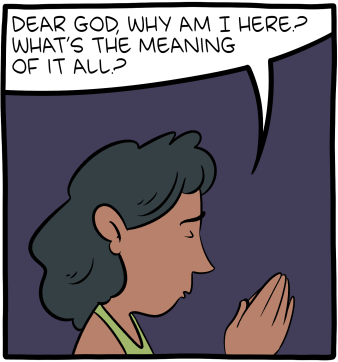 """[A comic panel with a woman praying: """"Dear God, why am I here? What's the meaning of it all?""""]"""