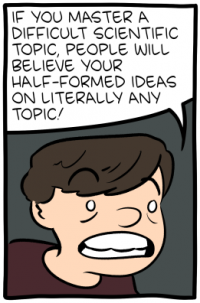 "[A cartoon of a boy with a crazed expression, saying: ""If you master a difficult scientific topic, people will believe your half-formed ideas on literally any topic!""]"