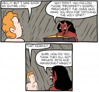 "[A cartoon depicting a man facing judgment in Hell by the Devil. The man says: ""Hell?! But I was good my entire life!"" The Devil replies: ""Why didn't you follow those 'Prosperity Gospel' preachers? The ones who make you rich for 'catching the Holy Spirit'."" The man asks: ""That works?"" The Devil replies: ""Sure. How do you think they all got private jets and mansions? Magic?""]"