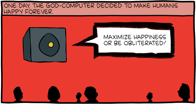 """[A cartoon depicting an abstract box-like object floating in the sky above a crowd of people. A caption reads: """"One day, the God-Computer decided to make humans happy forever."""" The box shouts: """"Maximize happiness or be obliterated!""""]"""