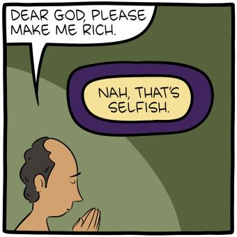 "[Cartoon of a man praying, saying, ""Dear God, please make me rich."" God replies: ""Nah, that's selfish.""]"