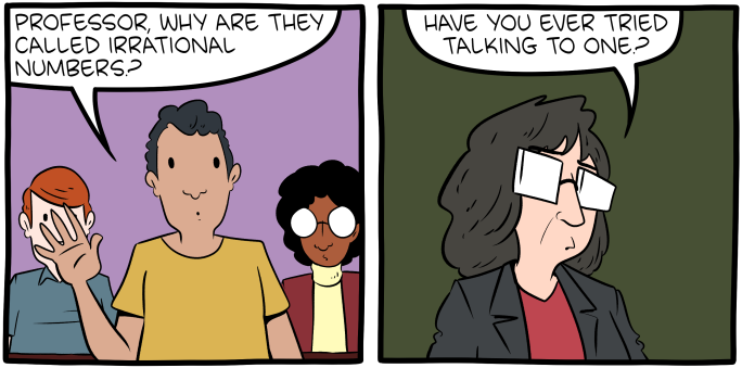 """[A cartoon, in which a student asks: """"Professor, why are they called irrational numbers?"""" The Professor answers: """"Have you ever tried talking to one?""""]"""
