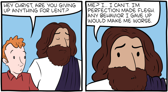 """[A cartoon depicting a man talking to Jesus. The man asks: """"Hey Christ, are you giving up anything for Lent?"""" Jesus responds: """"Me? I… I can't. I'm perfection made flesh. Any behaviour I gave up would make me worse.""""]"""