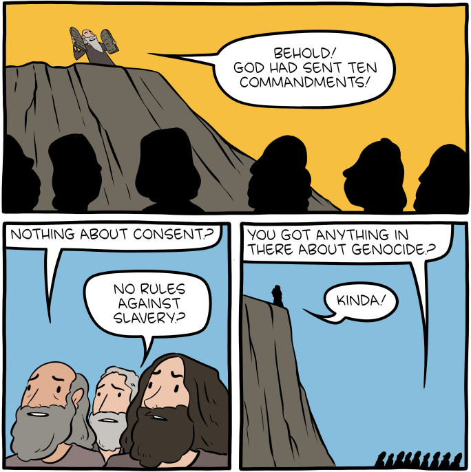 "[A cartoon that in the first panel, depicts Moses on Mount Sinai with the tablets of the Ten Commandments, saying: ""Behold! God has sent ten commandments!"" The next panel shows the bemused Israelites, with one asking: ""Nothing about consent?"" Another asks: ""No rules against slavery?"" In the third panel, one asks: ""You got anything in there about genocide?"" Moses answers: ""Kinda!""]"