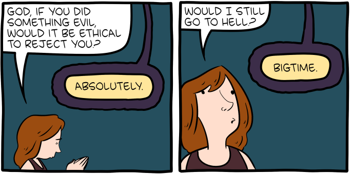 "[Two panels of a comic. In the first panel, a woman is praying, and asks God: ""God, if you did something evil, would it be ethical to reject you?"" God answers: ""Absolutely."" In the second panel, the woman asks: ""Would I still go to Hell?"" God answers: ""Bigtime.""]"