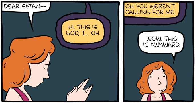 "[Two panels of a comic. In the first panel, a woman is praying, with clasped hands forming the devil sign: ""Dear Satan--"" God replies: ""Hi, this is God, I… Oh."" In the second panel, God continues: ""Oh you weren't calling for me."" The woman says: ""Wow, this is awkward.""]"